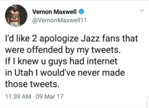 Internet, Paradise, and Utah: Vernon Maxwell  @VernonMaxwell11  ockers  it  I'd like 2 apologize Jazz fans that  were offended by my tweets.  If l knew u guys had internet  in Utah I would've never made  those tweets.  11:39 AM 09 Mar 17 Spending' most our lives in a Mormon paradise