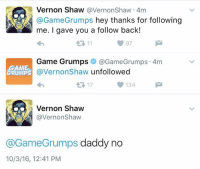 Dank, Life, and Game: Vernon Shaw @Vernon Shaw 4m  Game Grumps  hey thanks for following  me. I gave you a follow back!  Game Grumps  Ga GameG rumps 4m  GAME  @Vernon Shaw unfollowed  GRUMPS  0134  t 17  N Vernon Shaw  A Vernon Shaw  @GameGrumps daddy no  10/3/16, 12:41 PM a pretty accurate summary of Vernon's life