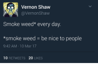 Weeds, Mar, and Smoking Weed: Vernon Shaw  @Vernon Shaw  Smoke weed every day.  *smoke weed be nice to people  9:42 AM 10 Mar 17  10  RETWEETS 20  LIKES