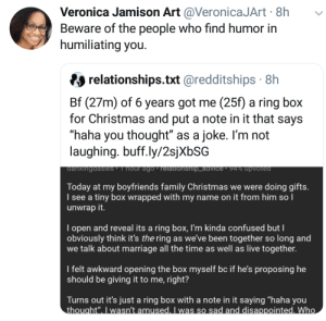 """Everyone is not your friend, don't be their joke: Veronica Jamison Art @VeronicaJArt · 8h  Beware of the people who find humor in  humiliating you.  relationships.txt @redditships · 8h  Bf (27m) of 6 years got me (25f) a ring box  for Christmas and put a note in it that says  """"haha you thought"""" as a joke. I'm not  laughing. buff.ly/2sjXbSG  danxingdasles' I hour ago • relationship_advice · 94% upvoted  Today at my boyfriends family Christmas we were doing gifts.  I see a tiny box wrapped with my name on it from him so I  unwrap it.  I open and reveal its a ring box, l'm kinda confused but I  obviously think it's the ring as we've been together so long and  we talk about marriage all the time as well as live together.  I felt awkward opening the box myself bc if he's proposing he  should be giving it to me, right?  Turns out it's just a ring box with a note in it saying """"haha you  thought"""". I wasn't amused. I was so sad and disappointed. Who Everyone is not your friend, don't be their joke"""