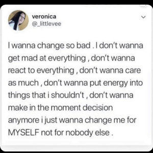 veronica: veronica  @_littlevee  I wanna change so bad . I don't wanna  get mad at everything, don't wanna  react to everything, don't wanna care  as much, don't wanna put energy into  things that i shouldn't , don't wanna  make in the moment decision  anymore i just wanna change me for  MYSELF not for nobody else