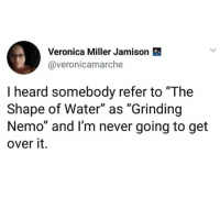 "Water, Never, and Nemo: Veronica Miller Jamison  @veronicamarche  I heard somebody refer to ""The  Shape of Water"" as ""Grinding  Nemo"" and I'm never going to get  over it."