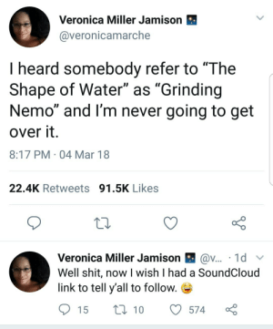 "Free Willy: Veronica Miller Jamison  @veronicamarche  I heard somebody refer to ""The  Shape of Water"" as ""Grinding  Nemo"" and I'm never going to get  over it  8:17 PM 04 Mar 18  22.4K Retweets 91.5K Likes  Veronica Miller Jamison l av . 1 d 、v  Well shit, now I wish I had a SoundCloud  link to tell y'all to follow. Free Willy"