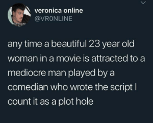 veronica: veronica online  @VRONLINE  ruck seagulis  any time a beautiful 23 year old  woman in a movie is attracted to a  mediocre man played by a  comedian who wrote the script I  count it as a plot hole