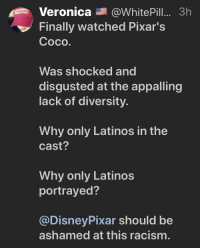CoCo, Latinos, and Racism: Veronica@White Pill.... 3h  Finally watched Pixar's  Coco  AT AGAIN  Was shocked and  disgusted at the appalling  lack of diversity.  Why only Latinos in the  cast?  Why only Latinos  portrayed?  @DisneyPixar should be  ashamed at this racism