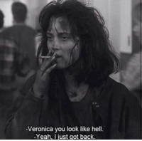 veronica: Veronica you look like hell  -Yeah, I just got back