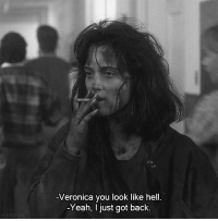 veronica: -Veronica you look like hell.  -Yeah, I just got back.