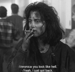 veronica: -Veronica you look like hell.  -Yeah, just got back.
