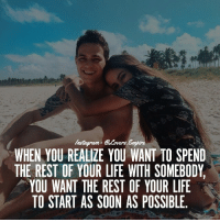 Life, Love, and Memes: VErs  WHEN YOU REALIZE YOU WANT TO SPEND  THE REST OF YOUR LIFE WTH SOMEBODY.  YOU WANT THE REST OF YOUR LIFE  TO START AS SOON AS POSSIBLE. Tag your love ❤️