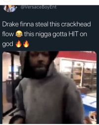 Crackhead, Drake, and Funny: @Versace BoyEnt  Drake finna steal this crackhead  flow this nigga gotta HIT on  god