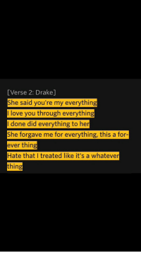 Drake, Love, and I Love You: [Verse 2: Drake]  She said you're my everything  I love you through everything  I done did everything to her  She forgave me for everything, this a for-  ever thing  Hate that I treated like it's a whatever  thing