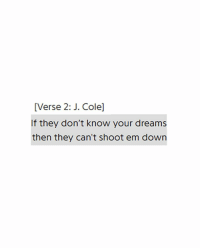 J. Cole, Dreams, and Down: [Verse 2: J. Cole]  If they don't know your dreams  then they can't shoot em down
