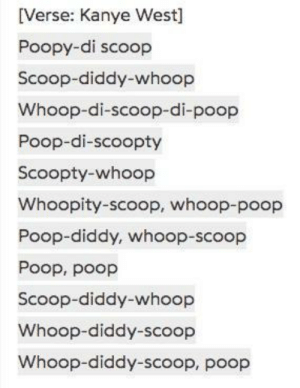 Shakespeares early draft of one of his sonnets (circa. 1608): [Verse: Kanye West  Poopy-di scoop  Scoop-diddy-whoop  Whoop-di-scoop-di-poop  Poop-di-scoopty  Scoopty-whoop  Whoopity-scoop, whoop-poop  Poop-diddy, whoop-scoop  Poop, poop  Scoop-diddy-whoop  Whoop-diddy-scoop  Whoop-diddy-scoop, poop Shakespeares early draft of one of his sonnets (circa. 1608)