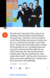 """Beautiful, God, and Honeymoon: VERY BEST OF  araviAD  My wife and I danced to this song at our  wedding. We have been married almost  40 years now. God how I love my wife so  much! We still date and every 6 months we  go on a honeymoon and get a nice hotel  room. We go out to eat every week. Il thank  God everyday for my wonderful precious  woman! It was love at first sight for me  when I first saw her. We were married 3  months later. We just renewed our vows  earlier this month. I tell my wife l love her at  least once every waking hour. I always love  her more than I did yesterday!  A Skeptic 1 ano atrás  1,7 mi 97  VER 97 RESPOSTAS <p>Beautiful. via /r/wholesomememes <a href=""""http://ift.tt/2xCYidZ"""">http://ift.tt/2xCYidZ</a></p>"""