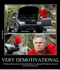 demotivational: VERY DEMOTIVATIONAL  Is there anything more demotivating than an overweight MacGyver who can't  even fix his own car?