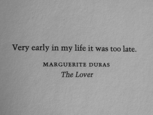 Life, In My Life, and The Lover: Very early in my life it was too late.  MARGUERITE DURAS  The Lover