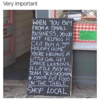 Memes, Business, and Girl: Very important  WHEN 10U Buy  FROM A SMALL  BUSINESS, YoURE  NOT HELPING A  CEO Buy A 5  RD  HOLIDAY HOME  YOURE HELANG A  LITTLE GIRL CET  DANCE A EssONs.  A LITTLE Boy HIS  TEAM B DADS p  ON THE TABLE  SHOP AOCAL thegoodquote