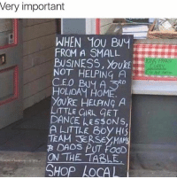 Memes, Business, and Girl: Very important  WHEN 1OU Buy  FROM A SMALL  BUSINESS, OURE  NOT HELPING A  CEO Buy A RD  HOLIDAy HOME.  YOURE HELPING A  LITTLE GIRL GET  DANCE LESSONS,  A LITTLE Boy HIS  TEAM ERSE ON THE TABLE  SHOP LOCAL Why I support online-small-local business 🙇🏿🙏🏼🙏 via @spiritualthoughts goodvibes oneness unity onelove awakespiritual
