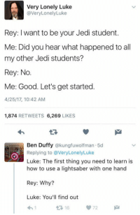 laughoutloud-club: How episode 8 starts: Very Lonely Luke  @VeryLonelyLuke  Rey: I want to be your Jedi student.  Me: Did you hear what happened to all  my other Jedi students?  Rey: No.  Me: Good. Let's get started.  4/25/17, 10:42 AM  1,874 RETWEETS 6,269 LIKES  Ben Duffy @kungfuwolfman 5d  Replying to @VeryLonelyLuke  Luke: The first thing you need to learn is  how to use a lightsaber with one hand  Rey: Why?  Luke: You'll find out  16 laughoutloud-club: How episode 8 starts