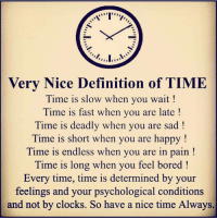 Clock, Memes, and Psychology: Very Nice Definition of TIME  Time is slow when you wait  Time is fast when you are late  Time is deadly when you are sad  Time is short when you are happy  Time is endless when you are in pain  Time is long when you feel bored  Every time, time is determined by your  feelings and your psychological conditions  and not by clocks. So have a nice time Always. Tag someone Check out all of my prior posts⤵🔝 Positiveresult positive positivequotes positivity life motivation motivational love lovequotes relationship lover hug heart quotes positivequote positivevibes kiss king soulmate girl boy friendship