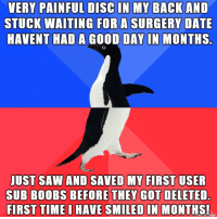 Saw, Boobs, and Date: VERY PAINFUL DISC IN MY BACKAND  STUCK WAITING FOR A SURGERY DATE  HAVENT HAD A GOOD DAY IN MONTHS.  UST SAW AND SAVED MY FIRST USER  SUB BOOBS BEFORE THEY GOT DELETED.  FIRST TIME D HAVE SMILED IN MONTHS! the little things