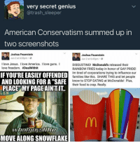 "deo-basha:  thefingerfuckingfemalefury:   watsons-solarpunk: are we at a point yet where we can all agree that the conservative platform now is literally, explicitly, not even secretly or dog-whistle-y, ""I want me and people like me to be safe, and other people not to be?"" Republicans: In real life there are no SAFE SPACES you Special Little Snowflakes Also Republicans: MCDONALDS HAS RAINBOW COLOURED BOXES FOR THEIR FRIES MY LIFE IS RUINED MY CROPS ARE DYING MY CATTLE ARE STAMPEDING EVERYTHING IS TERRIBLE    There is a ten minute seperation between these two posts. This shows that this man gave not even a second thought about what he had just posted. No reflection on his own attitude 10 minutes ago. People that question and challenge everything but themselves scare me the most. : very secret genius  @trash_sleeper  American Conservatism summed up in  two screenshots   Joshua Feuerstein  Jun 2 at 6:35pm.  Joshua Feuerstein  Jun 2 at 6:45pm.  I love Jesus. I love America. I love guns. I  love freedom. #DealWithit  DISGUSTING! McDonald's released their  RAINBOW FRIES today in honor of GAY PRIDE!  Im tired of corporations trying to influence our  families like this. SHARE THIS and let people  knowto STOP EATINGat McDonalds! Plus,  their food is crap. Really.  IFYOU'RE EASILY OFFENDED  AND LOOKING FOR A""SAFE  