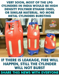Fire, News, and Soon...: VERY SOON, MOST OF THE LPG  CYLINDERS IN INDIA WOULD BE HIGH  DENSITY POLYMER ETHANE ONES,  OR SIMILAR MATERIAL. NO MORE  METAL CYLINDERS BURSTING  AUGHING  RI  C1  IF THERE IS LEAKAGE, FIRE WILL  HAPPEN, STILL THE CYLINDER  WILL NOT BURST  SHARE THIS NEWS WITH EVERYONE