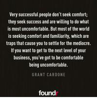 Mediocre, Memes, and Mediocrity: Very successful people don t seek Comforti  they seek Success and are Willing to do what  IS most uncomfortable. But most of the World  is seeking comfort and familiarity, which are  traps that cause you to settle for the mediocre.  If you want to get to the next level of your  business, you ve got to be Comfortable  being uncomfortable.  GRANT CARDONE  found Spot on! Double tap if you agree and tag a friend that needs to see this!