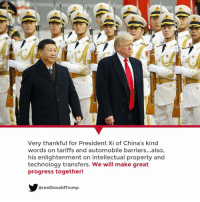 China, Technology, and President: Very thankful for President Xi of China's kind  words on tariffs and automobile barriers...also,  his enlightenment on intellectual property and  technology transfers. We will make great  progress together!  @realDonaldTrump Very thankful for President Xi of China's kind words on tariffs and automobile barriers… We will make great progress together!