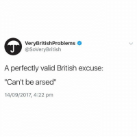 "Me this morning: VeryBritishProblems  @SoVeryBritish  A perfectly valid British excuse:  ""Can't be arsed""  14/09/2017, 4:22 pm Me this morning"