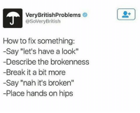"I wonder where it all went wrong: VeryBritishProblems  @SoVeryBritish  How to fix something  -Say ""let's have a look""  Describe the brokenness  -Break it a bit more  -Say ""nah it's broken""  -Place hands on hips I wonder where it all went wrong"