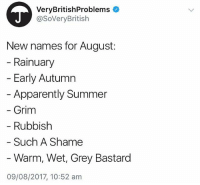 Apparently, Summer, and Grey: VeryBritishProblems  @SoVeryBritish  New names for August:  Rainuary  - Early Autumn  Apparently Summer  Grim  Rubbish  Such A Shame  Warm, Wet, Grey Bastard  09/08/2017, 10:52 am Spot on😭@verybritishproblemsofficial
