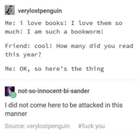 Books, Fuck You, and Love: verylostpenguin  Me: i love books! I love them so  much! I am such a bookworm!  Friend: cool! How many did you read  this year?  Me: OK, so here's the thing  not-so-innocent-bi-sander  I did not come here to be attacked in this  manner  Source: very!ostpenguin  #fuck you me irl