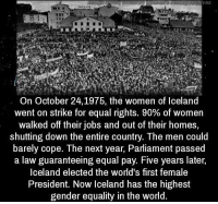 https://t.co/SRt8prdLRy: VeS  On October 24, 1975, the women of Iceland  went on strike for equal rights. 90% of women  walked off their jobs and out of their homes,  shutting down the entire country. The men could  barely cope. The next year, Parliament passed  a law guaranteeing equal pay. Five years later,  Iceland elected the world's first female  President. Now Iceland has the highest  gender equality in the world. https://t.co/SRt8prdLRy