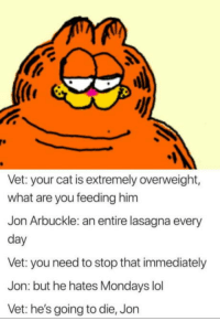 laughoutloud-club:  Stop Jon: Vet: your cat is extremely overweight,  what are you feeding him  Jon Arbuckle: an entire lasagna every  day  Vet: you need to stop that immediately  Jon: but he hates Mondays lol  Vet: he's going to die, Jon laughoutloud-club:  Stop Jon