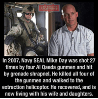 "Memes, 🤖, and Usa: VETERANS  COME FIRST  In 2007, Navy SEAL Mike Day was shot 27  times by four Al Qaeda gunmen and hit  by grenade shrapnel. He killed all four of  the gunmen and walked to the  extraction helicoptor. He recovered, and is  now living with his wife and daughters. In 2007, Mike Day was caught in a brutal firefight with three al-Qaeda insurgents after he was the first of his team to enter a room in a town near Fallujah, Iraq. The enemy fighters opened fire, hitting Day with 27 separate bullets. 11 of the shots were stopped by his body armour, but 16 penetrated his body and left him perilously wounded. It took him nearly a year to recover from the wounds and he still sometimes suffers from PTSD. Douglas ""Mike"" Day killed his attackers before they could finish him off, and now he has completed a 70.3-mile triathlon to raise money for wounded vets. He is one of the unsung heroes who supports his fellow veterans instead of the gov't and the VA. Day is doing his best to raise money for those who don't have an opportunity to work or to live an ordinary life. Without such people the number of veterans died in the line to the VA would be much higher. Praying for this man and his total recovery! veteranscomefirst veterans_us Veterans Usveterans veteransUSA SupportVeterans Politics USA America Patriots Gratitude HonorVets thankvets supportourtroops semperfi USMC USCG USAF Navy Army military godblessourmilitary soldier holdthegovernmentaccountable RememberEveryoneDeployed Usflag StarsandStripes"
