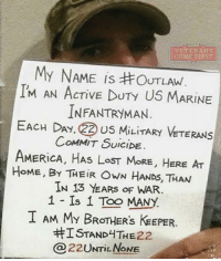 America, Family, and Friends: VETERANS  COME FIRST  My NAME is OUTLAW  IM AN ACTIVE DUTy US MARINE  INFANTRYMAN.  EACH DAY, 22 US MILITARY VETERANS  COMMIT SuiciDE  AMERiCA. HAS LOST MORE, HERE AT  HOME, BY THEIR OWN HANDs, THAN  IN 13 YEARS OF WAR  1 Is 1 Too MANY  I AM MY BROTHER's KEEPER  ISTANDHTHE 22.  22 UNri NONE The Veterans Crisis Line offers free, confidential support to Veterans in crisis, as well as their family and friends. If you ever need to reach out for help call: 1-800-273-8255 and PRESS 1 for Veterans. 22 is way too many! Don't be ignorant. Share this post. veteranscomefirst veterans_us Veterans Usveterans veteransUSA SupportVeterans Politics USA America Patriots Gratitude HonorVets thankvets supportourtroops semperfi USMC USCG USAF Navy Army military godblessourmilitary soldier holdthegovernmentaccountable RememberEveryoneDeployed Usflag StarsandStripes