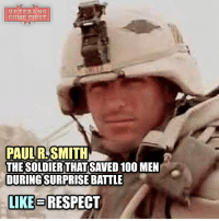 Memes, He-Man, and Bravo: VETERANS  COME FIRST  PAUL SMITH  THE SOLDIERTHATSAVED100 MEN  DURING SURPRISE BATTLE  LIKE RESPECT Many U.S. service members have shown valor during the past 15 years of conflict in Iraq and Afghanistan. The first of those heroes was 34-year-old Army Sgt. 1st Class Paul R. Smith. Smith, of Tampa, Florida, joined the Army right out of high school in 1989. Over the course of his 13-year career, the combat engineer served on many fronts, including Desert Storm, Bosnia-Herzegovina, Kosovo and in Operation Iraqi Freedom. During his final deployment, Smith was stationed in Iraq as a platoon sergeant in Bravo Company, 11th Engineer Battalion, 3rd Infantry Division. On April 4, 2003, he and about 100 other soldiers were working to build a temporary jail for prisoners at a small courtyard near the Baghdad International Airport when his task force was attacked by about 100 members of Saddam Hussein's Republican Guard. Smith quickly rallied his men to create the best defense they could. The platoon was pinned down in the courtyard by enemy fire from a nearby watchtower and was in danger of being overrun. Smith fought hard, throwing hand grenades and firing anti-tank weapons to slow the enemy. He also evacuated three soldiers who had been wounded when their vehicle was hit by enemy rounds. Smith then ran to a damaged armored vehicle, where he manned a .50-caliber machine gun that was exposed to enemy fire. He fired more than 300 rounds at the enemy, killing up to 50 of them and leading to their retreat. Unfortunately, near the end of the battle, Smith was shot in the head and killed. Because of his selfless sacrifice, Smith saved the lives of about 100 U.S. soldiers that day. Five days later, Baghdad fell, and the Iraqi people were liberated. veteranscomefirst veterans_us Veterans Usveterans veteransUSA SupportVeterans Politics USA America Patriots Gratitude HonorVets thankvets supportourtroops semperfi USMC USCG USAF Navy Army military godblessourmil