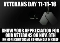 "Hillary Clinton, Memes, and Appreciate: VETERANS DAY 11-11-16  THANK YOU  SHOW YOUR APPRECIATION FOR  OUR VETERANS ON NOV. 8TH  NO MORE CLINTONS AS COMMANDERIN CHIEF ""I do solemnly swear (or affirm) that I will support and defend the Constitution of the United States against all enemies, foreign and domestic; that I will bear true faith and allegiance to the same; and that I will obey the orders of the President of the United States...""  That is the beginning of the oath of enlistment that our military men and women take and that our veterans gave life and limb to uphold. Bill and Hillary Clinton's record regarding our military and treatment of our veterans is atrocious. Remember that on election day, Nov. 8th and celebrate Veterans Day a few days early by saying NO to another Clinton Commander in Chief.  #ThankaVet #RememberTheFallen #NeverForget #Benghazi #NeverHillary"