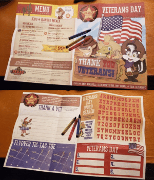 "This kids menu that came with crayons is full color with no places to actually color.: VETERANS DAY  MENU  Mgh proteis  এ  bild str  RANGER  eies  ACADEMY  KIDS &RANGER MEALS  12 Years Old and Under  KIDS MEALS  ALL-BEEF HOT DOG (370 cal.)  RANGER MEALS  CHICKEN CRITTERS BASKET (600 cal)  Allitea ri  Eried to a geldes brown  AMch chee r50w s 70-cal  MACARONI AN CHEESE (300 cal.  Te cheemesE Mac in tow  ANDY'S STEAK (250 cal.)  MINI-CHEESEBURERS (670 cal.)  USDA choice rlin eak  RANBER RIB BASKET (380 cal.)  Awand-winning Sall olf  Teo amall chececburge  on our fresh-baked breed  JR CHICKEN TENDERS (250 cal.)  the boge ribe  Tender, all white meat  chicken breaded and fried  GRILLED CHICKEN (150 cal.)  Strips of frosh, boneless  chicken brvast  lemon  nade Sat  (90 oel)  Wild Strawbeny Bed apberry  Cra  LIL DILLO STEAK BITES (170 cal.)  Grilled atrak pieces for  younger Texss tikes  THANK TOU  VETERANS!  Sened wh t (0 calwer (0carer eerage peo)d chaice of one siid  APPLE SAUCE (100 cal.) GREEN BEANS (70 cal) FRESH VEGETABLES (190 cal.)  STEAK FRIES (200 cal.) ""MASHED POTATOES (220 cal BUTTERED CORM (180 cal.)  s0 to 1.a00 calories day e d or p d ntri advice far chiren 4 to8 yeas and  L00 ad 2000 calors e day for chivdns 9na 14 veas, bst calorie ends vary  Addons asrtiosal indomation padlir spos request  TEXAS  TRADHOUGS  k ders wi nd, hSeh nm i  nd med w e i el ndi bar  Mamolcs c andthen  dirs ure d d etoand ar Ml  STARRING: ANDY ARMADILLO, CLEMENTINE SKUNK, 166Y 10UANAND JACK JACKALOPE  VETERANS  DAY  JRAMFWUSP ZN  XYXPREOETGS  WORD JRENGRLYI  RFZOE  Ranger Academy studentaharespecial place in  their hearts for those whove served in the armed  forces Join Andy and Triends en a special day to  celebrate these heroes.  RANGER  ACADEMY  THANK A VET  tse the spece below to wte  a thank you etter to yu  Fanote wera  SEARCH  Y  ATOTDEKIA EM  VZQEOFECXRH  ETNCMNEELOG  TQZTCOUNTRY  KHL  Cauos fad the weeds  e the et helke  n ahe psasie  COUNTRY  BRAVE  HERO  SERVICE  PROTECT  NORK  FREEDOM  THANK  YOU  FLYOVER TIC TAC-TOE  Cas you spel 6 disernte o  tng only the letters in the words below  VETERANS DAY  2  Hest two ou of three wire  3.  S.  6. This kids menu that came with crayons is full color with no places to actually color."