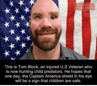 Memes, Predator, and 🤖: VETERANS  This is Tom Block, an injured U.S Veteran who  is now hunting child predators. He hopes that  one day, the Captain America shield in his eye  will be a sign that children are safe. Captain America's a nice touch, but the real heroes are veterans like Tom.