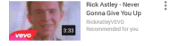 never gonna give you up: VeVO  3:33  Rick Astley Never  Gonna Give You Up  Rick AstleyVEVO  Recommended for you