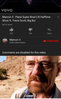 Super Bowl, Travis Scott, and Pepsi: vevo  Maroon 5 - Pepsi Super Bowl Ll Halftime  Show ft. Travis Scott, Big Boi  661K views  22K  16K  Save  Maroon 5  23M subscribers  SUBSCRIBE  Comments are disabled for this video.  Coward. Pussies