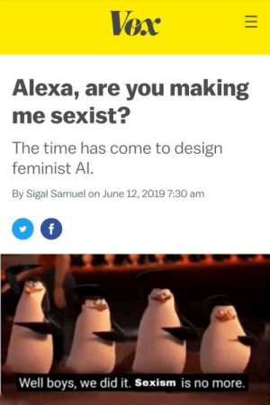 Time, Dank Memes, and Design: Vex  Alexa, are you making  me sexist?  The time has come to design  feminist Al.  By Sigal Samuel on June 12, 2019 7:30 am  f  Well boys, we did it. Sexism is no more. My AI always tells me when I'm mansplaining
