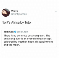 I can't believe some of you don't follow @funny 🤣: Vezza  @veritysulway  No it's Africa by Toto  Tom Cox @cox tom  There is no concrete best song ever. The  best song ever is an ever-shifting concept,  coloured by weather, hope, disappointment  and the moon. I can't believe some of you don't follow @funny 🤣