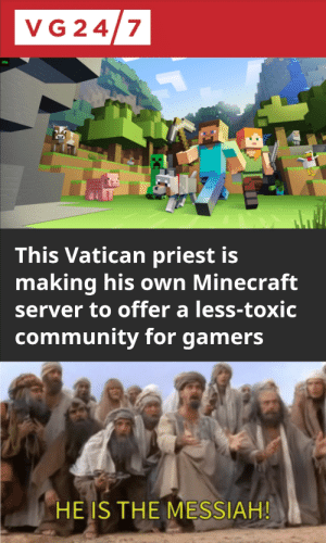 Community, Minecraft, and Reddit: VG 24/7  This Vatican priest is  making his own Minecraft  server to offer a less-toxic  community for gamers  HEIS THE MESSIAH! Share those diamonds
