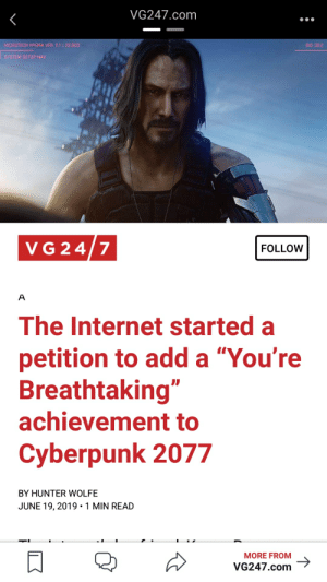 """Internet, Add, and Com: VG247.com  MICROTECH HYDRA VER. 2.1 22.003  BIO 30:2  SYSTEM SETUP NAV  VG 24/7  FOLLOW  A  The Internet started a  petition to add a """"You're  Breathtaking""""  achievement to  Cyberpunk 2077  BY HUNTER WOLFE  JUNE 19, 2019 1 MIN READ  MORE FROM  VG247.com A petition that I will gladly sign"""
