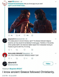 Anaconda, Ass, and Facepalm: VG247 @VG247 4h  ya  VG/. #AssassinsCreedOdyssey lets you be as gay as you want  24/7  vg247.com/2018/06/13/ass...  25 47 100  djharris10 @drewharris102 2h  This takes place in ancient Greece, right? The Greeks followed religious  doctrine, so they would kill somebody for being gay. Therefore, if this series,  which prides itself in its historical realism (apart from characters having an  impact) is gonna add this, it's wrong  SKULLGUN REQUEST @augvision 2h  LOL YOU THINK ANCIENT GREECE WASN'T GAY  djharris10  @drewharris102  Follow  Replying to @augvision @VG247  I know ancient Greece followed Christianity.  2:10 PM 13 Jun 2018 This. is. Fabulous!!