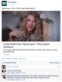 "Music, Tumblr, and Blog: VH1 Music  1hr e  MU  Which ex is Taylor Swift's new video about?  Taylor Swift's New ""Blank Space"" Video Raises  Questions  Our 'Gossip Table' panelists speculate whether the singer's clip is about an actual  past relationship.  VH1.COM  Like . comment-Share-  ל37  11  37 people like this.  Top Comments ▼  Write a comment...  Lindy Lee The media.  Like Reply 23 59 mins  Samantha Brigandi It's about you, the media, the ones who made up the very  character she playing in that video. Not a tough mystery to solve.  Like Reply 18-53 mins aquus: She literally said what the video is about she said it with her words   IT WAS THE ERA THINGS CHANGED. CAN YOU SEE IT NOW???"