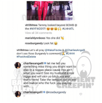 Ass, Bitch, and Facts: vh1lhhtea Tammy looked beyond BOMB @  View all 34 comments  mariahlynnboss Yes she did  roseburgandy Look fat  vh1lhhtea Let's all pray @WakaFlocka & @CharliesAngelll  don't see Rose Burgandy's comment. #LHHH  #PostAndDelete  charliesangelllo let me tell you  something miss thing you might want to  stay in a niggas place cause this ain't  what you want! See my husband a real  nigga and will skin yo bitch ass and  that's facts! Take the tampon out yo ass  and realize who the fuck you playing  with....  BA  EPIN  charliesangelll # @roseburgandy  2' Ballerific Comment Creepin -- 🌾👀🌾 tammyrivera hazelE commentcreepin (via @vh1lhhtea) (swipe)